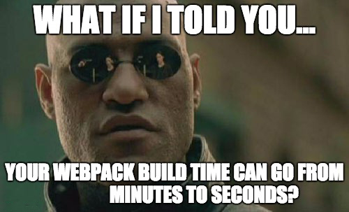 What if I told you that you could make a webpack build go from 1 minute to 1 second?